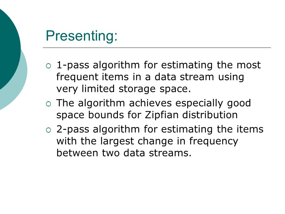 Presenting:  1-pass algorithm for estimating the most frequent items in a data stream using very limited storage space.  The algorithm achieves espe