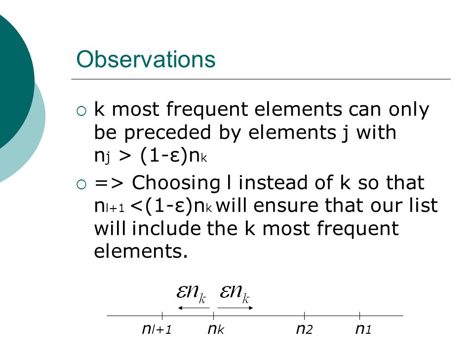 Observations  k most frequent elements can only be preceded by elements j with n j > (1-ε)n k  => Choosing l instead of k so that n l+1 <(1-ε)n k will ensure that our list will include the k most frequent elements.