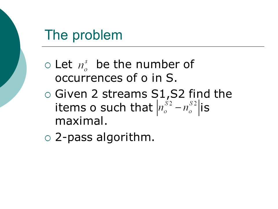 The problem  Let be the number of occurrences of o in S.  Given 2 streams S1,S2 find the items o such that is maximal.  2-pass algorithm.
