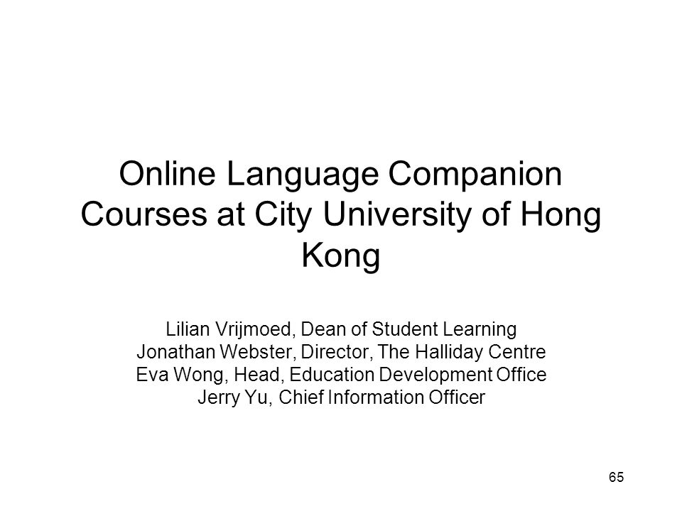 65 Online Language Companion Courses at City University of Hong Kong Lilian Vrijmoed, Dean of Student Learning Jonathan Webster, Director, The Halliday Centre Eva Wong, Head, Education Development Office Jerry Yu, Chief Information Officer