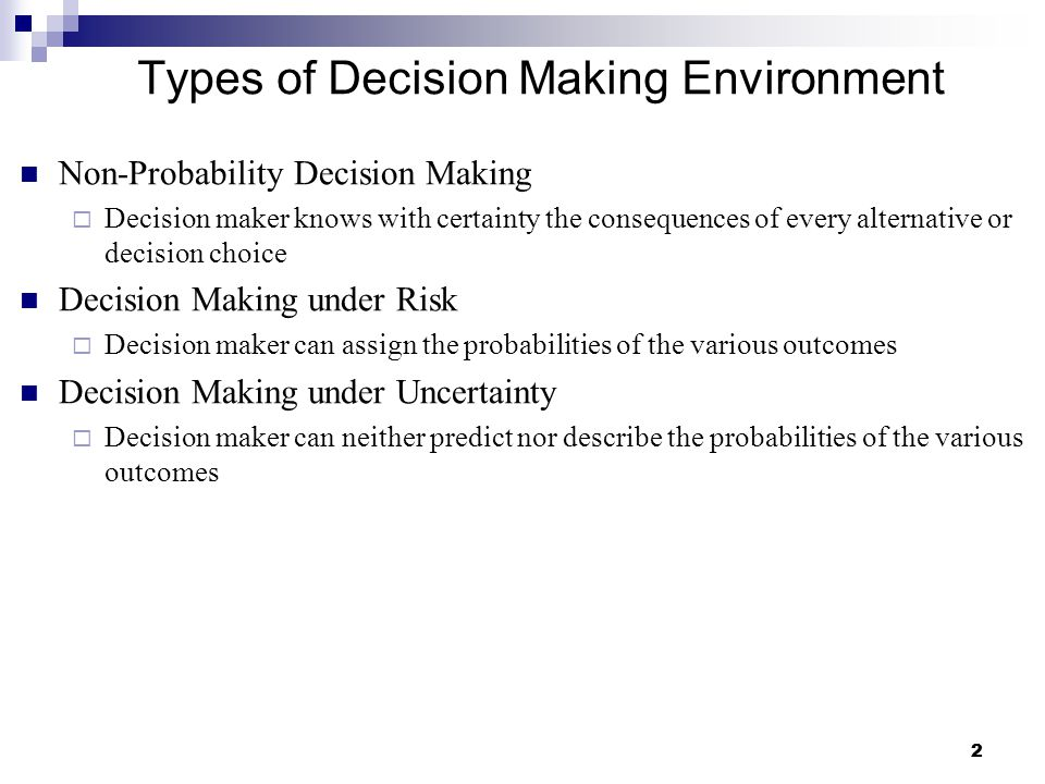 22 Types of Decision Making Environment Non-Probability Decision Making  Decision maker knows with certainty the consequences of every alternative or decision choice Decision Making under Risk  Decision maker can assign the probabilities of the various outcomes Decision Making under Uncertainty  Decision maker can neither predict nor describe the probabilities of the various outcomes