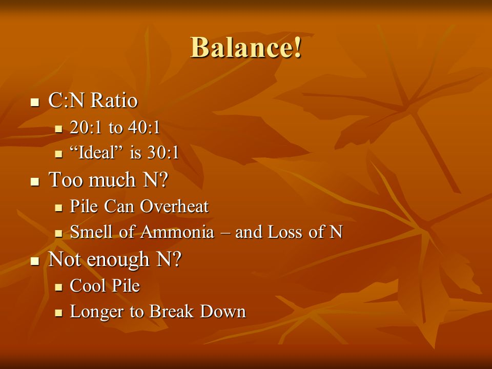 Balance. C:N Ratio C:N Ratio 20:1 to 40:1 20:1 to 40:1 Ideal is 30:1 Ideal is 30:1 Too much N.