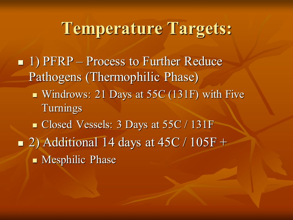 Temperature Targets: 1) PFRP – Process to Further Reduce Pathogens (Thermophilic Phase) 1) PFRP – Process to Further Reduce Pathogens (Thermophilic Phase) Windrows: 21 Days at 55C (131F) with Five Turnings Windrows: 21 Days at 55C (131F) with Five Turnings Closed Vessels: 3 Days at 55C / 131F Closed Vessels: 3 Days at 55C / 131F 2) Additional 14 days at 45C / 105F + 2) Additional 14 days at 45C / 105F + Mesphilic Phase Mesphilic Phase