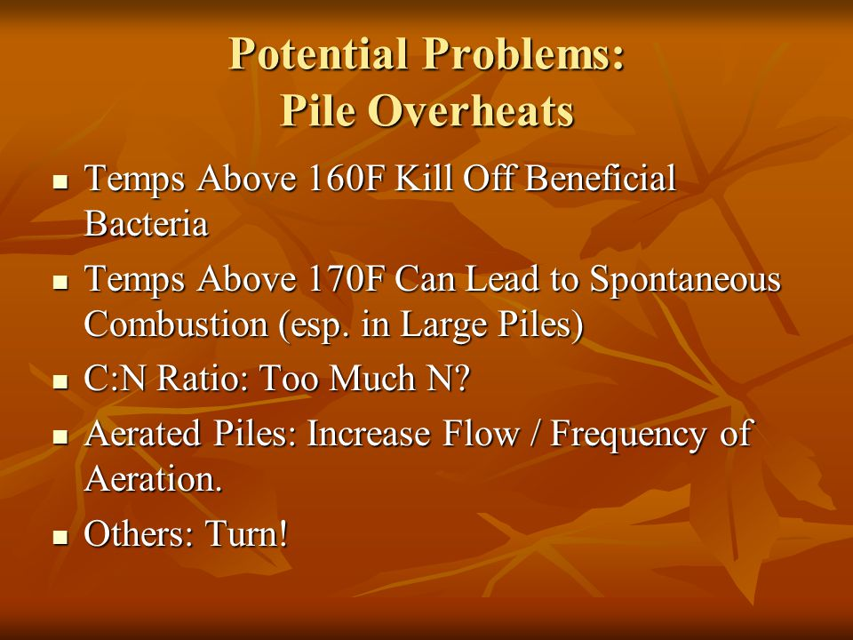 Potential Problems: Pile Overheats Temps Above 160F Kill Off Beneficial Bacteria Temps Above 160F Kill Off Beneficial Bacteria Temps Above 170F Can Lead to Spontaneous Combustion (esp.