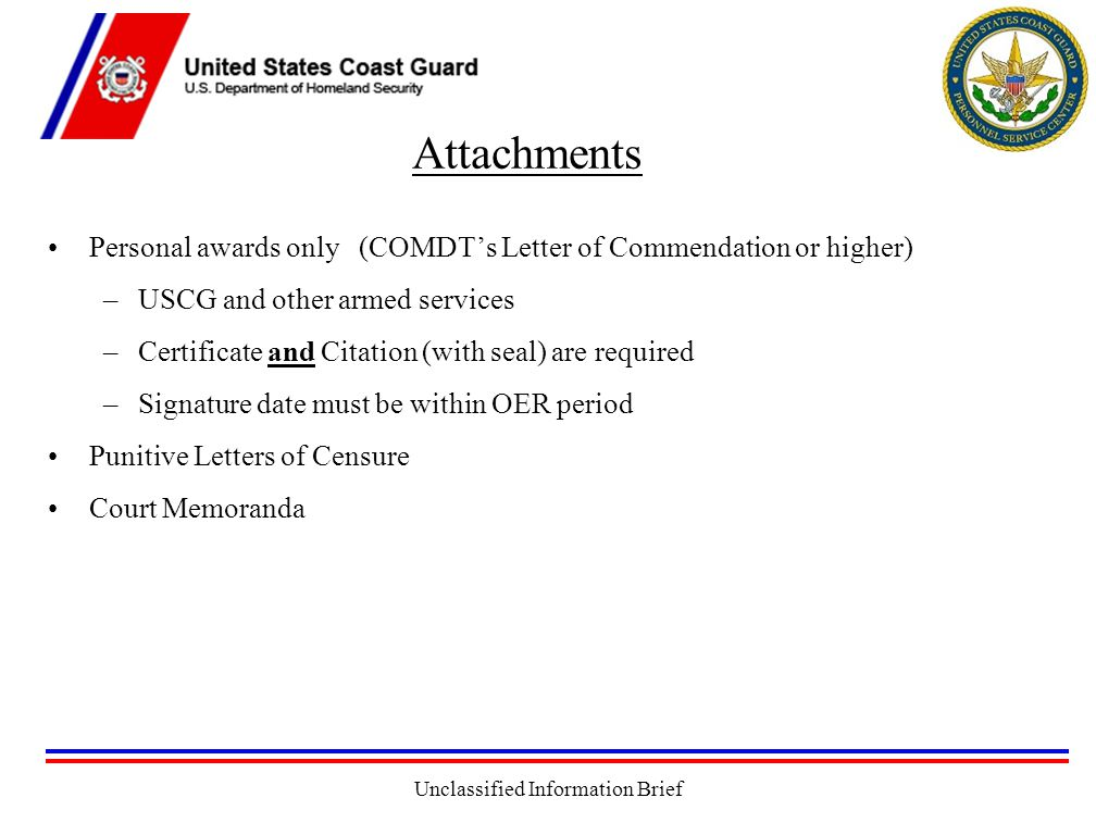 Unclassified Information Brief Attachments Personal awards only (COMDT's Letter of Commendation or higher) –USCG and other armed services –Certificate and Citation (with seal) are required –Signature date must be within OER period Punitive Letters of Censure Court Memoranda