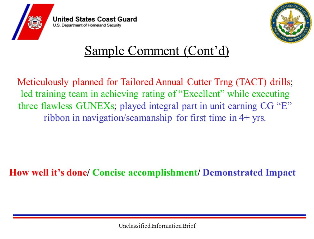 Unclassified Information Brief Sample Comment (Cont'd) How well it's done/ Concise accomplishment/ Demonstrated Impact Meticulously planned for Tailored Annual Cutter Trng (TACT) drills; led training team in achieving rating of Excellent while executing three flawless GUNEXs; played integral part in unit earning CG E ribbon in navigation/seamanship for first time in 4+ yrs.