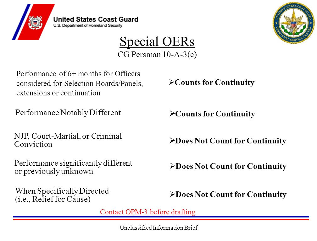 Unclassified Information Brief Special OERs CG Persman 10-A-3(c)  Counts for Continuity  Does Not Count for Continuity Performance of 6+ months for Officers considered for Selection Boards/Panels, extensions or continuation Performance Notably Different NJP, Court-Martial, or Criminal Conviction Performance significantly different or previously unknown When Specifically Directed (i.e., Relief for Cause)  Counts for Continuity  Does Not Count for Continuity Contact OPM-3 before drafting