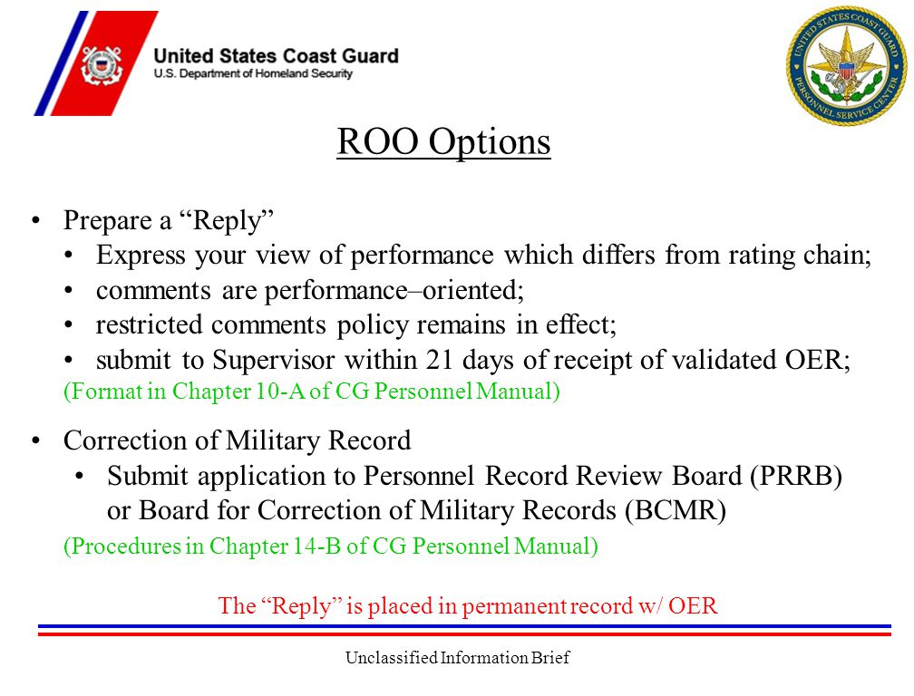 Unclassified Information Brief ROO Options Prepare a Reply Express your view of performance which differs from rating chain; comments are performance–oriented; restricted comments policy remains in effect; submit to Supervisor within 21 days of receipt of validated OER; (Format in Chapter 10-A of CG Personnel Manual) Correction of Military Record Submit application to Personnel Record Review Board (PRRB) or Board for Correction of Military Records (BCMR) (Procedures in Chapter 14-B of CG Personnel Manual) The Reply is placed in permanent record w/ OER