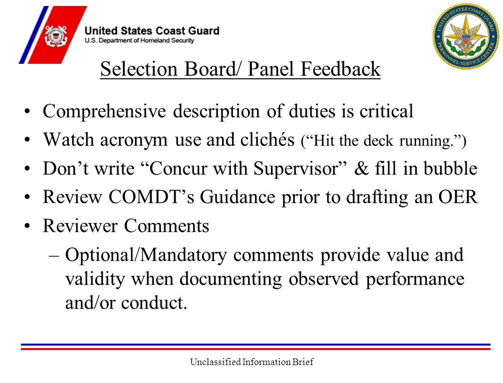 Unclassified Information Brief Selection Board/ Panel Feedback Comprehensive description of duties is critical Watch acronym use and clichés ( Hit the deck running. ) Don't write Concur with Supervisor & fill in bubble Review COMDT's Guidance prior to drafting an OER Reviewer Comments –Optional/Mandatory comments provide value and validity when documenting observed performance and/or conduct.