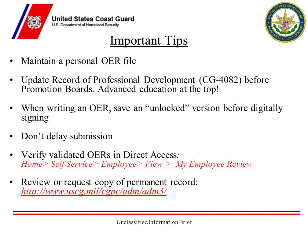 Unclassified Information Brief Important Tips Maintain a personal OER file Update Record of Professional Development (CG-4082) before Promotion Boards.