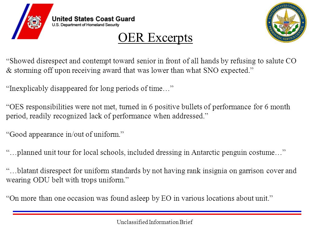 Unclassified Information Brief OER Excerpts Showed disrespect and contempt toward senior in front of all hands by refusing to salute CO & storming off upon receiving award that was lower than what SNO expected. Inexplicably disappeared for long periods of time… OES responsibilities were not met, turned in 6 positive bullets of performance for 6 month period, readily recognized lack of performance when addressed. Good appearance in/out of uniform. …planned unit tour for local schools, included dressing in Antarctic penguin costume… …blatant disrespect for uniform standards by not having rank insignia on garrison cover and wearing ODU belt with trops uniform. On more than one occasion was found asleep by EO in various locations about unit.