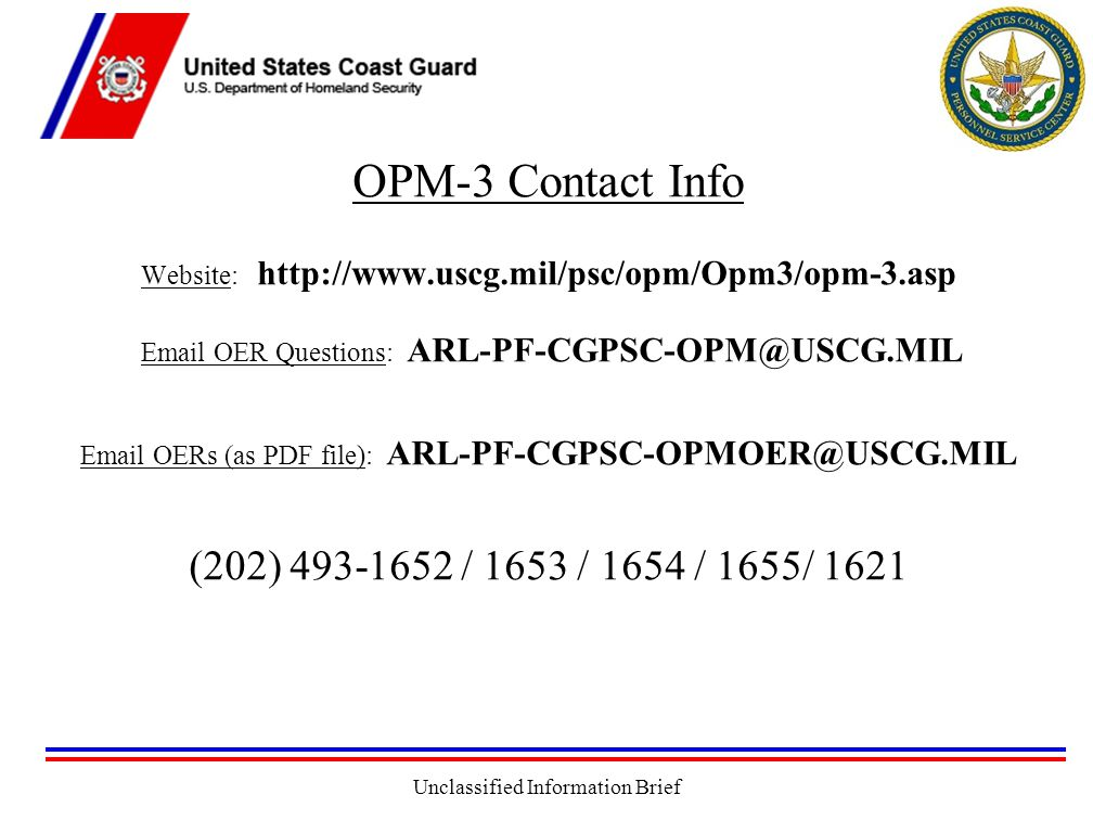 Unclassified Information Brief OPM-3 Contact Info Website: http://www.uscg.mil/psc/opm/Opm3/opm-3.asp Email OER Questions: ARL-PF-CGPSC-OPM@USCG.MIL Email OERs (as PDF file): ARL-PF-CGPSC-OPMOER@USCG.MIL (202) 493-1652 / 1653 / 1654 / 1655/ 1621