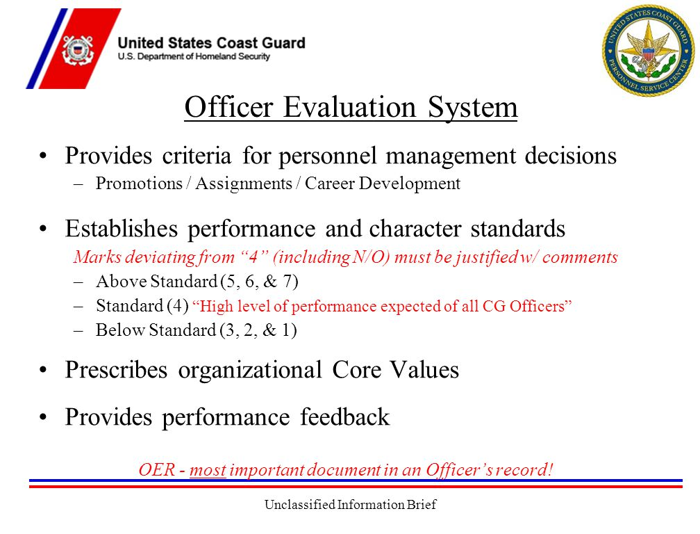 Unclassified Information Brief Officer Evaluation System Provides criteria for personnel management decisions –Promotions / Assignments / Career Development Establishes performance and character standards Marks deviating from 4 (including N/O) must be justified w/ comments –Above Standard (5, 6, & 7) –Standard (4) High level of performance expected of all CG Officers –Below Standard (3, 2, & 1) Prescribes organizational Core Values Provides performance feedback OER - most important document in an Officer's record!