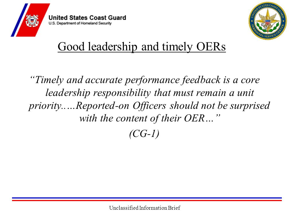 Unclassified Information Brief Good leadership and timely OERs Timely and accurate performance feedback is a core leadership responsibility that must remain a unit priority..…Reported-on Officers should not be surprised with the content of their OER… (CG-1)