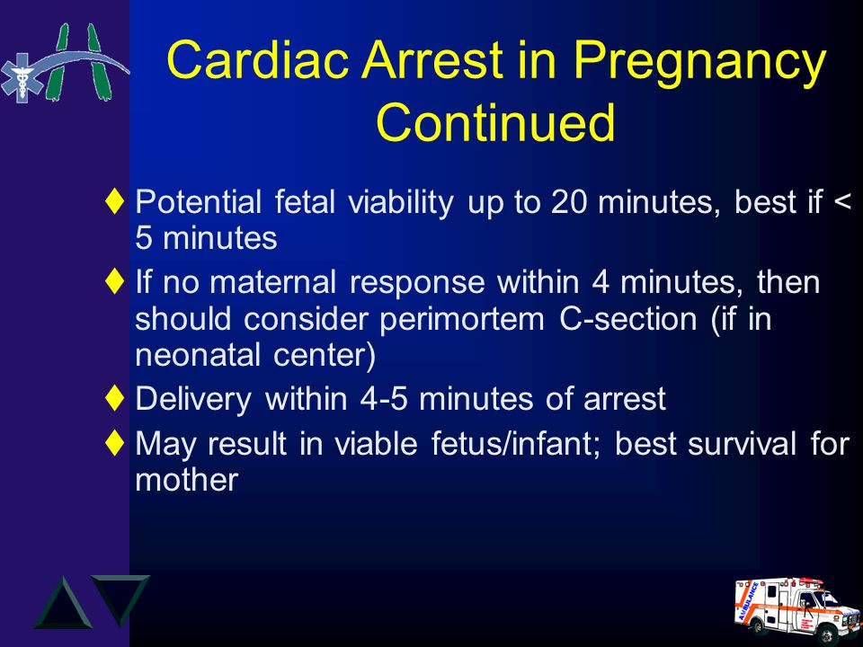 Cardiac Arrest in Pregnancy Continued tPotential fetal viability up to 20 minutes, best if < 5 minutes tIf no maternal response within 4 minutes, then should consider perimortem C-section (if in neonatal center) tDelivery within 4-5 minutes of arrest tMay result in viable fetus/infant; best survival for mother