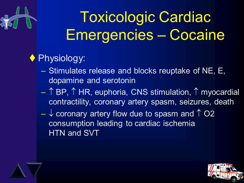 Toxicologic Cardiac Emergencies – Cocaine tPhysiology: –Stimulates release and blocks reuptake of NE, E, dopamine and serotonin –  BP,  HR, euphoria, CNS stimulation,  myocardial contractility, coronary artery spasm, seizures, death –  coronary artery flow due to spasm and  O2 consumption leading to cardiac ischemia HTN and SVT