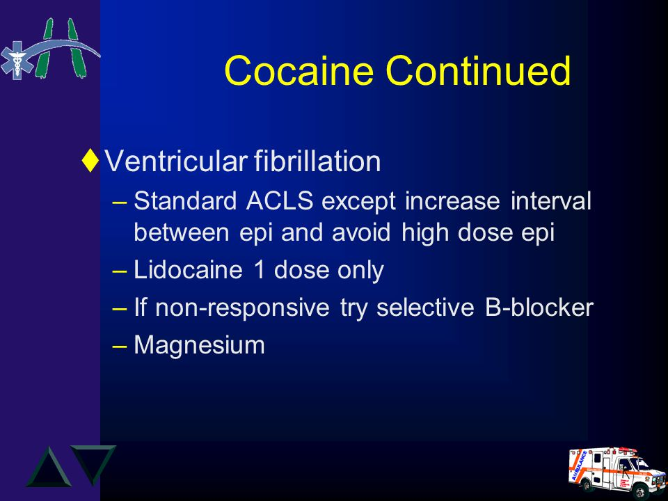 Cocaine Continued tVentricular fibrillation –Standard ACLS except increase interval between epi and avoid high dose epi –Lidocaine 1 dose only –If non-responsive try selective B-blocker –Magnesium
