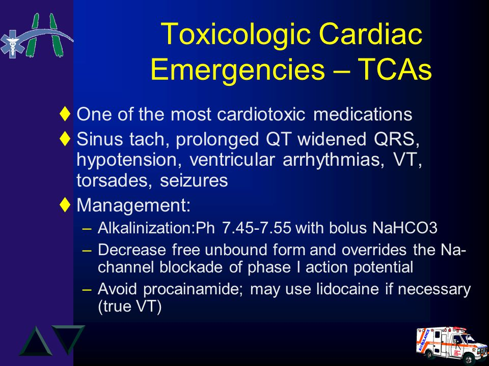 Toxicologic Cardiac Emergencies – TCAs tOne of the most cardiotoxic medications tSinus tach, prolonged QT widened QRS, hypotension, ventricular arrhythmias, VT, torsades, seizures tManagement: –Alkalinization:Ph 7.45-7.55 with bolus NaHCO3 –Decrease free unbound form and overrides the Na- channel blockade of phase I action potential –Avoid procainamide; may use lidocaine if necessary (true VT)