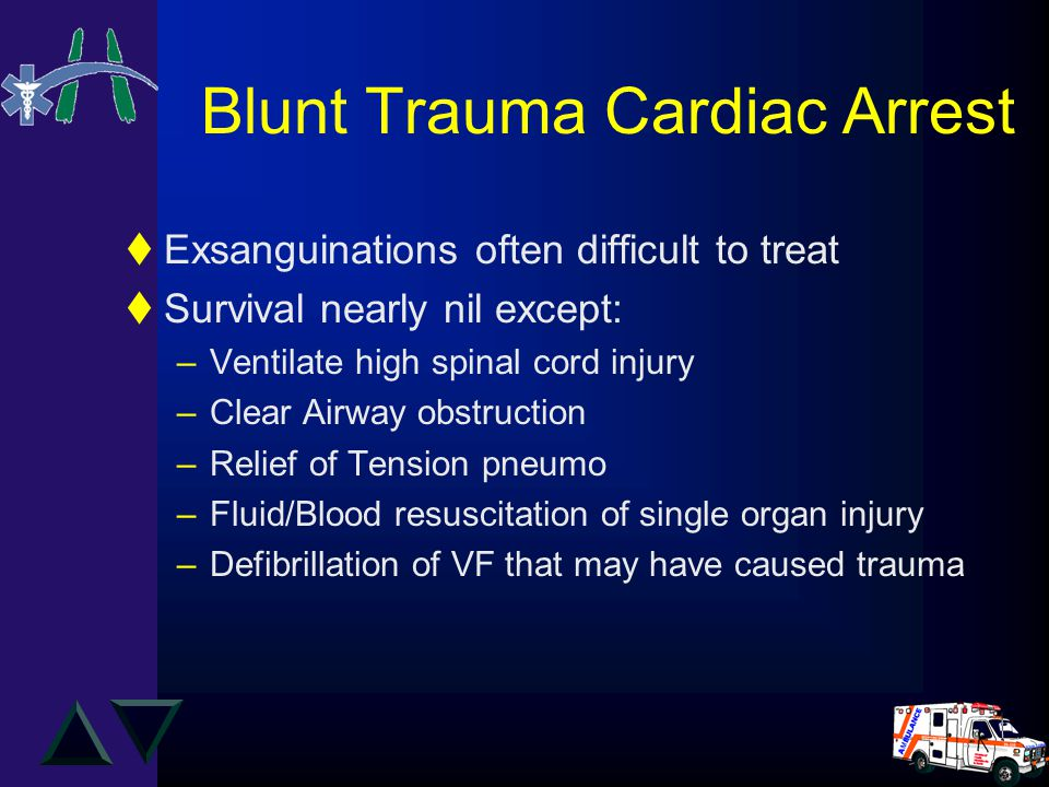 Blunt Trauma Cardiac Arrest tExsanguinations often difficult to treat tSurvival nearly nil except: –Ventilate high spinal cord injury –Clear Airway obstruction –Relief of Tension pneumo –Fluid/Blood resuscitation of single organ injury –Defibrillation of VF that may have caused trauma