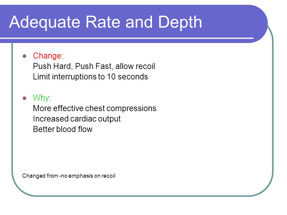 Adequate Rate and Depth Change: Push Hard, Push Fast, allow recoil Limit interruptions to 10 seconds Why: More effective chest compressions Increased cardiac output Better blood flow Changed from -no emphasis on recoil