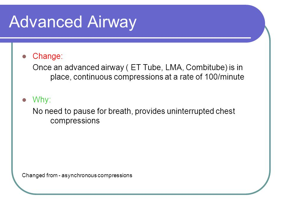 Advanced Airway Change: Once an advanced airway ( ET Tube, LMA, Combitube) is in place, continuous compressions at a rate of 100/minute Why: No need to pause for breath, provides uninterrupted chest compressions Changed from - asynchronous compressions