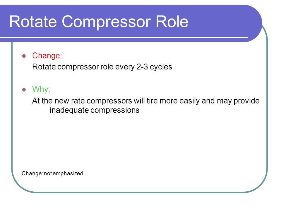 Rotate Compressor Role Change: Rotate compressor role every 2-3 cycles Why: At the new rate compressors will tire more easily and may provide inadequate compressions Change: not emphasized