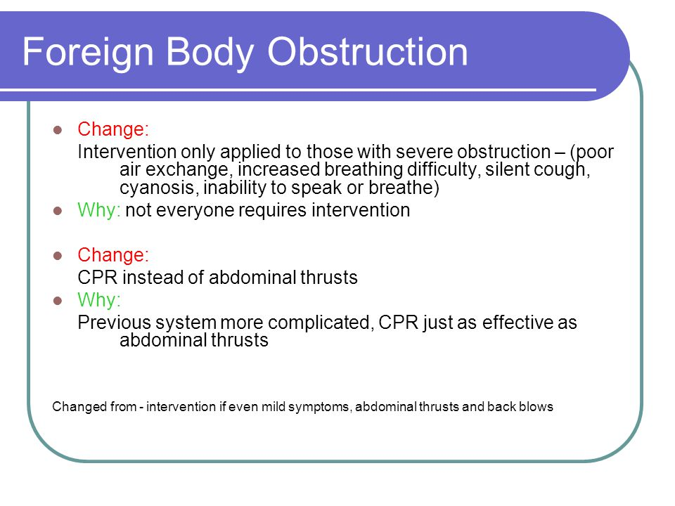 Foreign Body Obstruction Change: Intervention only applied to those with severe obstruction – (poor air exchange, increased breathing difficulty, silent cough, cyanosis, inability to speak or breathe) Why: not everyone requires intervention Change: CPR instead of abdominal thrusts Why: Previous system more complicated, CPR just as effective as abdominal thrusts Changed from - intervention if even mild symptoms, abdominal thrusts and back blows