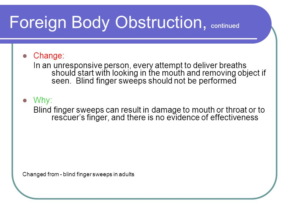 Foreign Body Obstruction, continued Change: In an unresponsive person, every attempt to deliver breaths should start with looking in the mouth and removing object if seen.