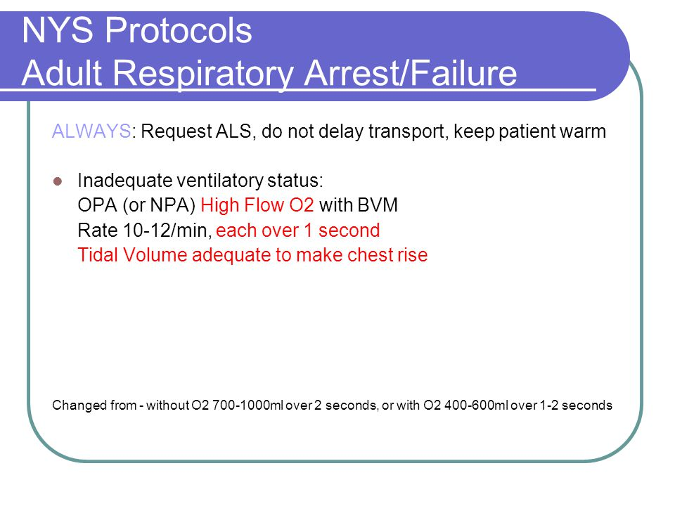 NYS Protocols Adult Respiratory Arrest/Failure ALWAYS: Request ALS, do not delay transport, keep patient warm Inadequate ventilatory status: OPA (or NPA) High Flow O2 with BVM Rate 10-12/min, each over 1 second Tidal Volume adequate to make chest rise Changed from - without O2 700-1000ml over 2 seconds, or with O2 400-600ml over 1-2 seconds