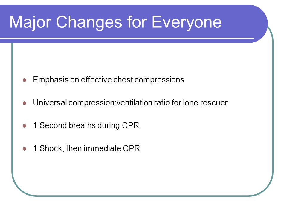 Major Changes for Everyone Emphasis on effective chest compressions Universal compression:ventilation ratio for lone rescuer 1 Second breaths during CPR 1 Shock, then immediate CPR