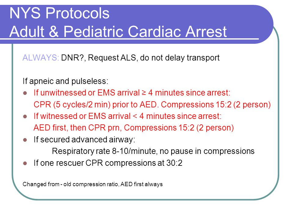 NYS Protocols Adult & Pediatric Cardiac Arrest ALWAYS: DNR , Request ALS, do not delay transport If apneic and pulseless: If unwitnessed or EMS arrival ≥ 4 minutes since arrest: CPR (5 cycles/2 min) prior to AED.