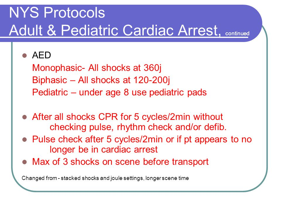 NYS Protocols Adult & Pediatric Cardiac Arrest, continued AED Monophasic- All shocks at 360j Biphasic – All shocks at 120-200j Pediatric – under age 8 use pediatric pads After all shocks CPR for 5 cycles/2min without checking pulse, rhythm check and/or defib.