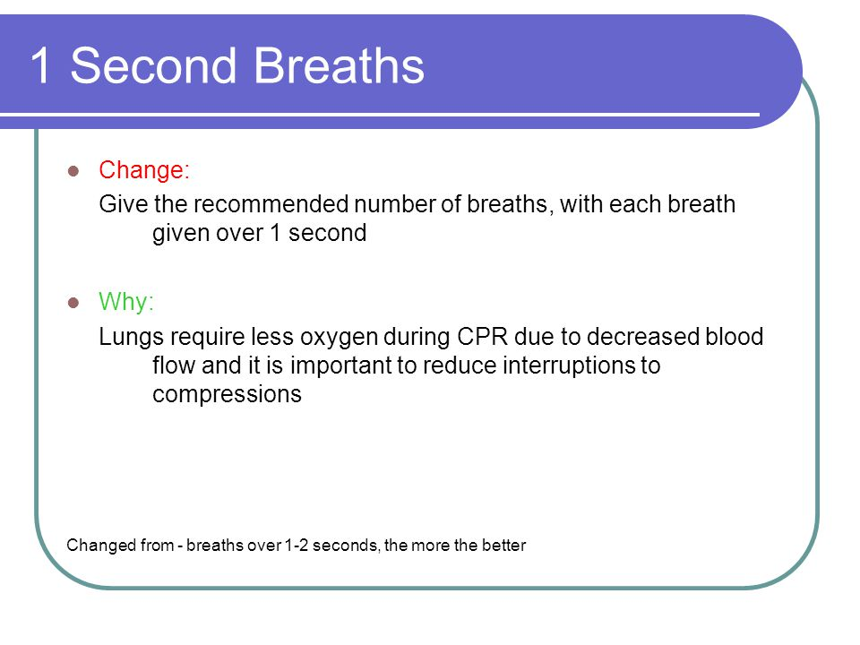 1 Second Breaths, continued Change: Avoid delivering too many breaths or breaths that are too large or too forceful Why: Too much volume in the chest cavity decreases blood return to the heart.
