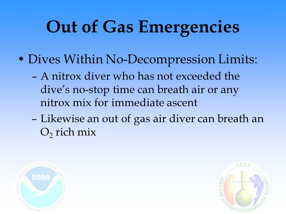 Out of Gas Emergencies Shifting to Air During a Decompression Dive: –A nitrox diver required to switch to air during a decompression stop can complete the deco schedule without adjustment –This is because the deco stops in NOAA Nitrox Tables are based on US Navy Air Decompression Tables and assumes the diver is breathing air