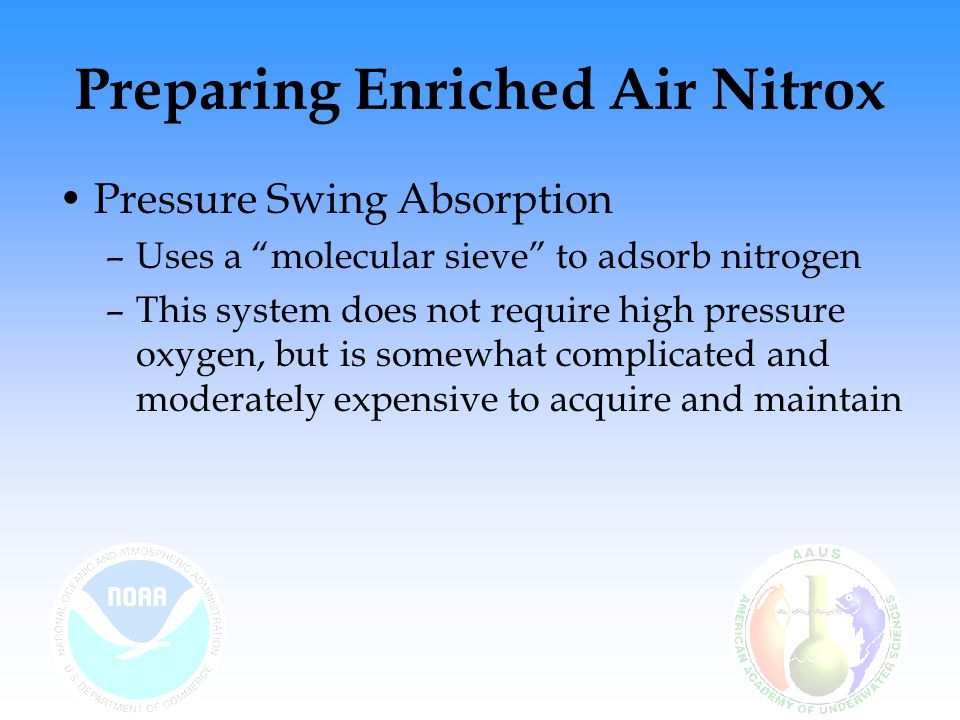 Preparing Enriched Air Nitrox Membrane Separation –Works by forcing clean low-pressure air through a membrane that allows oxygen to pass more readily than nitrogen –The output gas, which is richer in oxygen than air, is then passed through a high pressure compressor to fill a cylinder or bank –The O 2 level of the mix can be controlled by varying the input flow rate