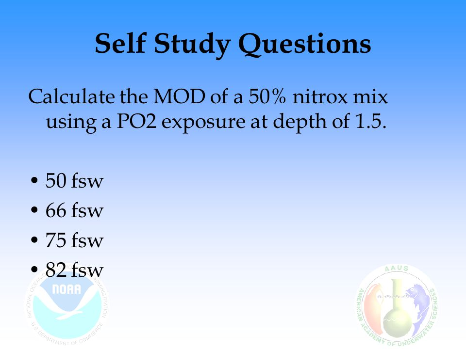 Self Study Questions Calculate the MOD of a 50% nitrox mix using a PO2 exposure at depth of 1.5.