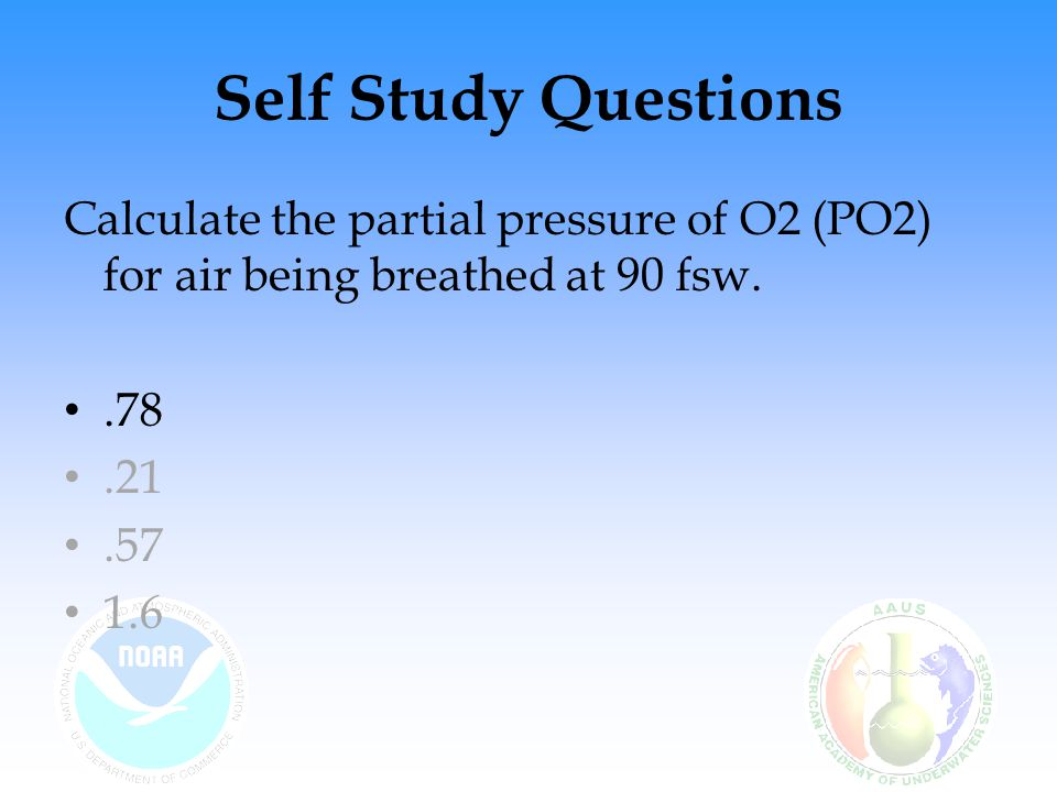 Self Study Questions Calculate the partial pressure of Nitrogen (PN2) for air being breathed at 90 fsw.