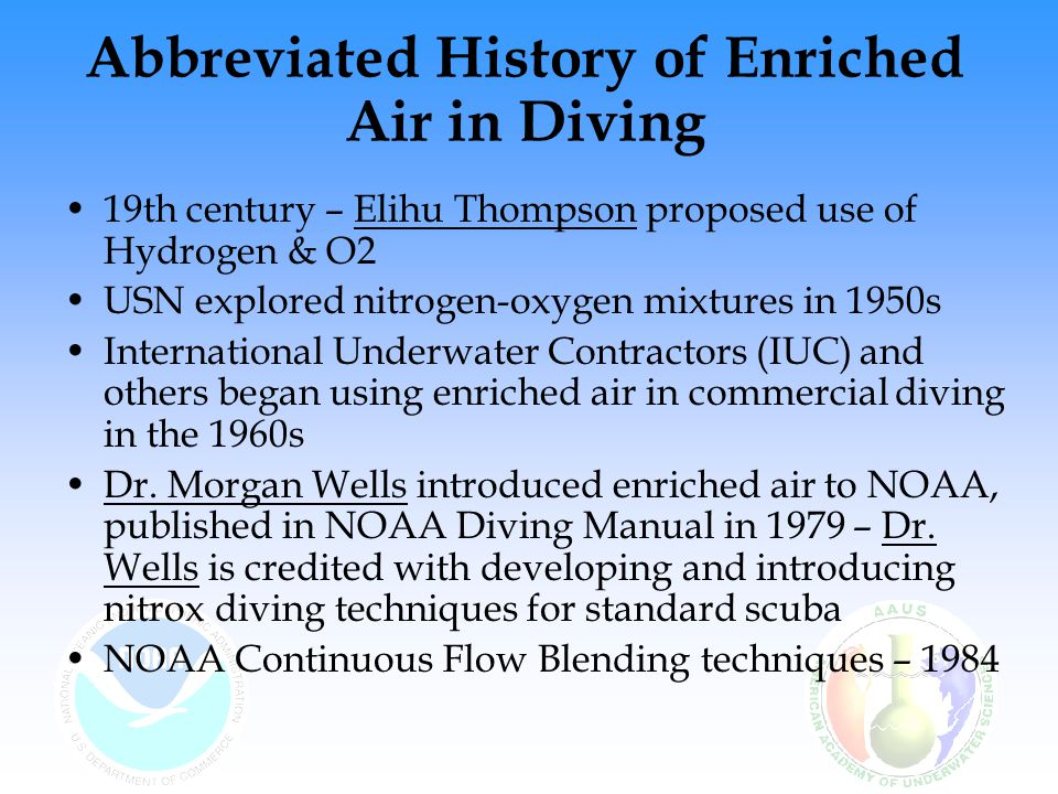 Abbreviated History of Enriched Air in Diving 1984 NURC/UNCW established a strong Nitrox program NOAA sponsored high-level workshop at Harbor Branch 1988 Industry agreed to a standard for air to be mixed with oxygen Dick Rutkowski (IANTD) introduced EANx to recreational diving in 1985 Enriched air computers enter the market in 1992 1992 - NAUI sanctions enriched air nitrox training
