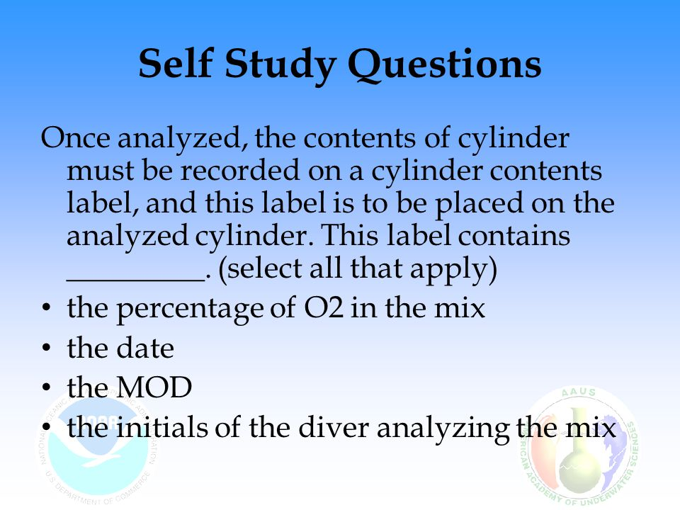 Self Study Questions Once analyzed, the contents of cylinder must be recorded on a cylinder contents label, and this label is to be placed on the analyzed cylinder.