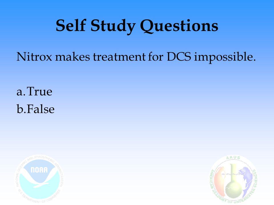 Self Study Questions Nitrox makes treatment for DCS impossible. a.True b.False