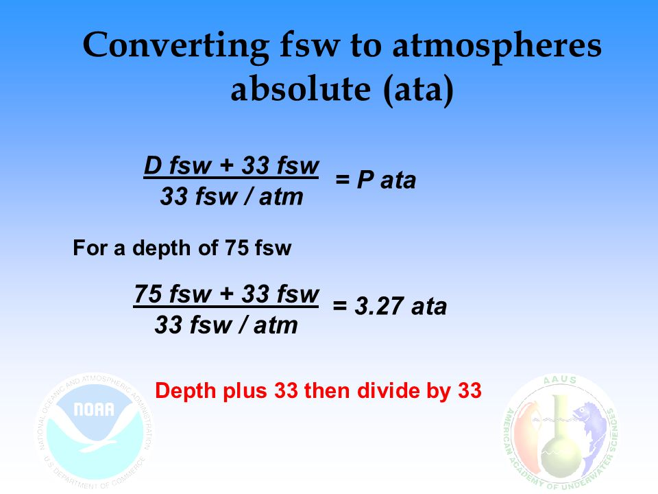 Converting fsw to ata ata = (fsw ) + 1 ata = (75) + 1 = 3.27 ata Alternate Formula: 33