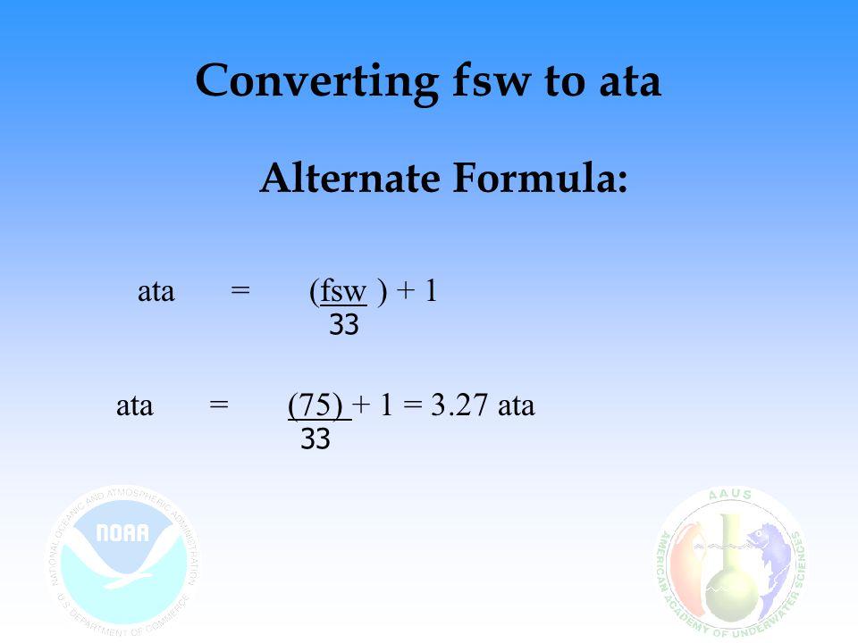 Converting ata to fsw (ata x 33 fsw/atm) - 33 fsw/atm = D fsw For a pressure of 3 ata (3 ata x 33 fsw/atm) – 33 fsw/atm = 66 fsw ata times 33 then minus 33 = fsw