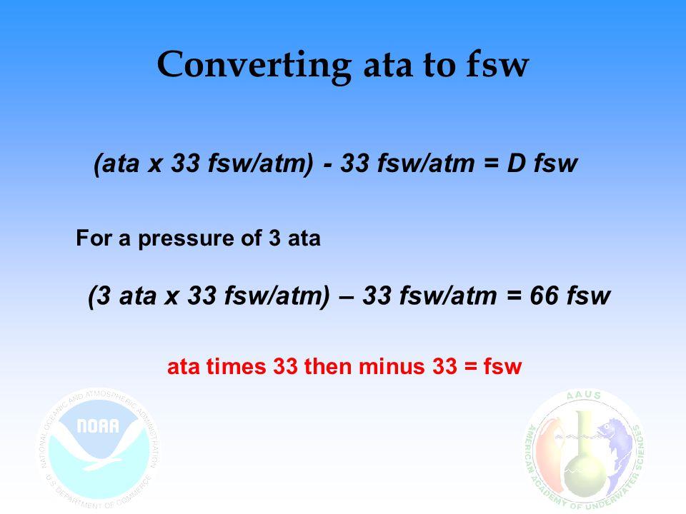 Converting fsw to ata Alternate Formula: – D fsw = (ata – 1 atm) x 33 fsw/atm –For a pressure of 3 ata: (3 ata – 1 atm) x 33 fsw/atm = 66 fsw