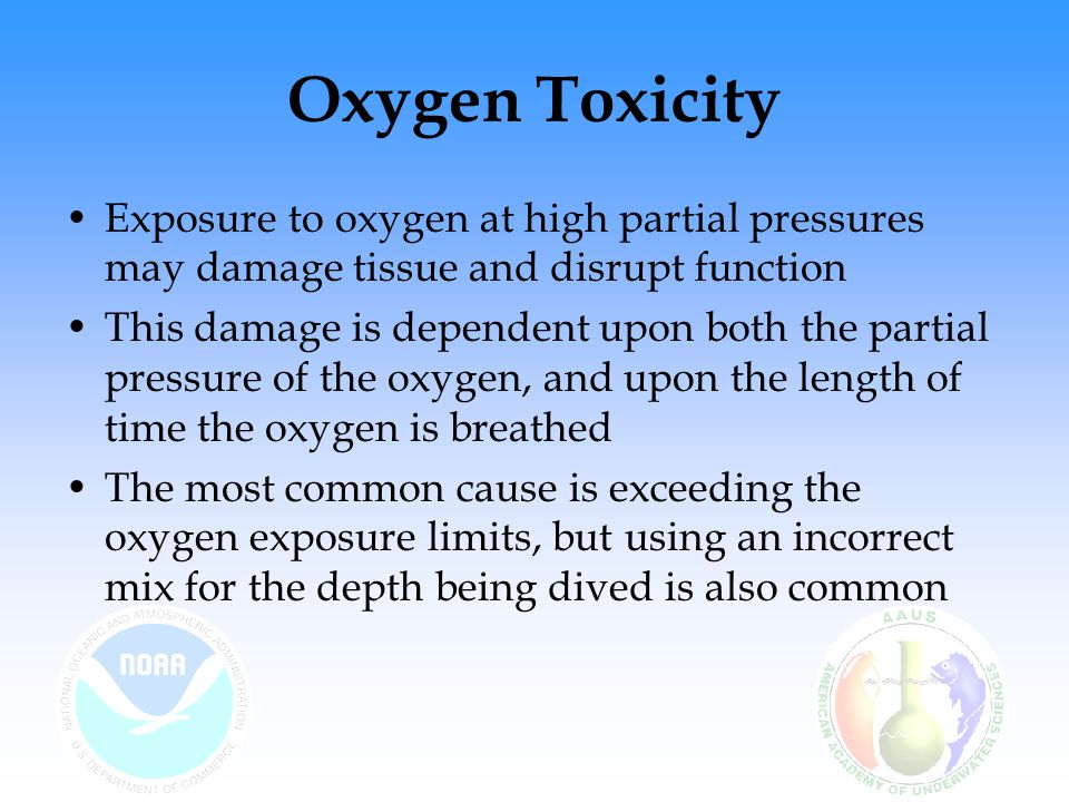 Oxygen Toxicity – Central Nervous System Toxicity (CNS) May occur after breathing oxygen at high partial pressures (above 1.6 ata) over a relatively short duration (a few breaths) Signs & Symptoms – occur in an unpredictable sequence: –Mnemonic – ConVENTID Con vulsion, V isual disturbances (including tunnel vision), E ar ringing, N ausea, T ingling, T witching or muscle spasms (especially of the faced and lips) I rritability, D izziness –Other symptoms – difficulty breathing, anxiety, confusion, poor coordination, fatigue, euphoria, dilated pupils, hiccups, hallucinations ASCEND - If any symptoms are noted, diver should reduce the partial pressure of the breathing gas by ASCENDING; the dive should be terminated