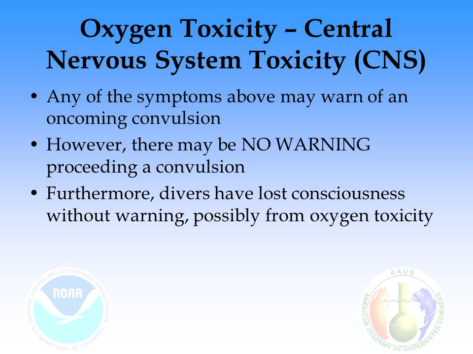 Oxygen Toxicity – Central Nervous System Toxicity (CNS) Individual tolerance to oxygen toxicity varies over time Tolerance also varies from individual to individual Factors that may increase your susceptibility to CNS –Heavy exercise –Breathing dense gas –Breathing against resistance –Increased carbon dioxide buildup –Chilling or hypothermia –Water immersion (as opposed to chamber diving )