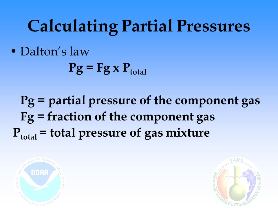 Calculating Partial Pressures Calculate the partial pressure of oxygen (PO 2 ) for air being breathed at 90 fsw: Pg = Fg x P PO 2 = 0.21 x 3.7 PO 2 = 0.78