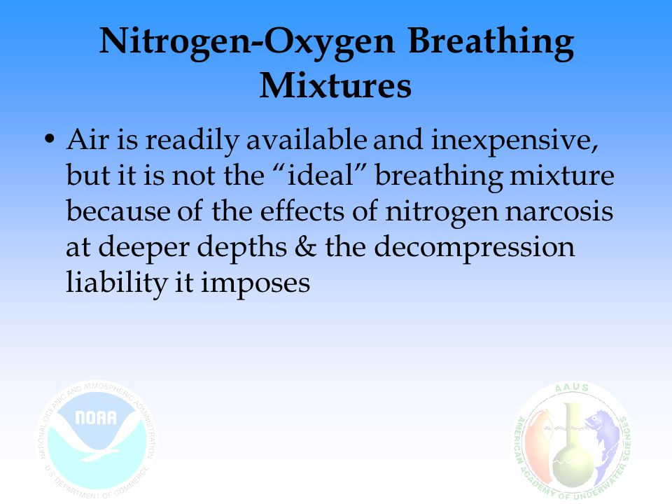 Nitrogen and narcosis Nitrogen narcosis – the pronounced anesthetic effect that occurs when nitrogen is breathed at higher pressures Most people feel narcosis at roughly 100–130 feet (3–4 ata) –Martini's Law – every 50 feet of depth is roughly equivalent to drinking one dry gin martini on an empty stomach Symptoms include: –Feelings of euphoria –Shortened attention span –Tendency to giggle –Slurred speech –Numb lips –Inability to concentrate Mechanisms of narcosis seem to be similar to that of anesthesia