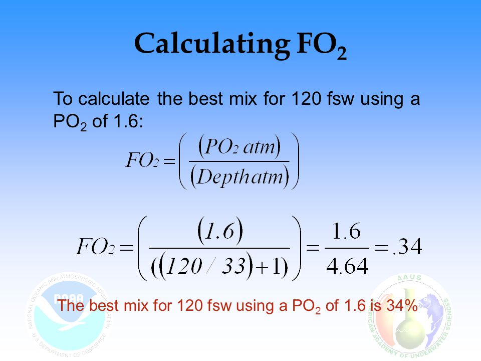 Calculating FO 2 Table 15.4 of the NOAA Diving Manual may also be used to determine the best mix for a given PO 2 This table provides PO 2 levels from 1.3 to 1.6 ata and depths to 130 fsw fsw ms watm PO 2 1.31.41.51.6 40122.2158%63%67%72% 45142.3655%59%63%67% 50152.5251%55%59%63% 55172.6748%52%56%59% 60182.8246%49%53%56% 65202.9743%47%50%53% 70223.1241%44%48%51% 75233.2739%42%45%48% 80253.4238%40%43%46% 85263.5836%39%41%44% 90283.7334%37%40%42% 95293.8833%36%38%41% 100314.0332%34%37%39% 105324.1831%33%35%38% 110344.3330%32%34%36% 115354.4829%31%33%35% 120374.6428%30%32%34% 125384.7927%29%31%33% 130404.9426%28%30%32% Credit: Permission granted by Best Publishing Company (NOAA Diving Manual 4th Ed.) Flagstaff, AZ