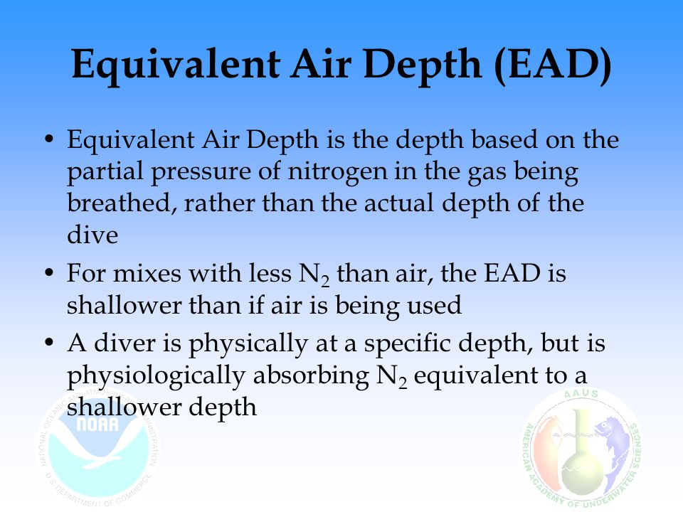 Equivalent Air Depth (EAD) EAD decompression is based on the equivalent inert gas exposure, not the actual depth of the dive Once the EAD has been determined, a diver can use the equivalent air depth with any air diving table to compute a diving profile