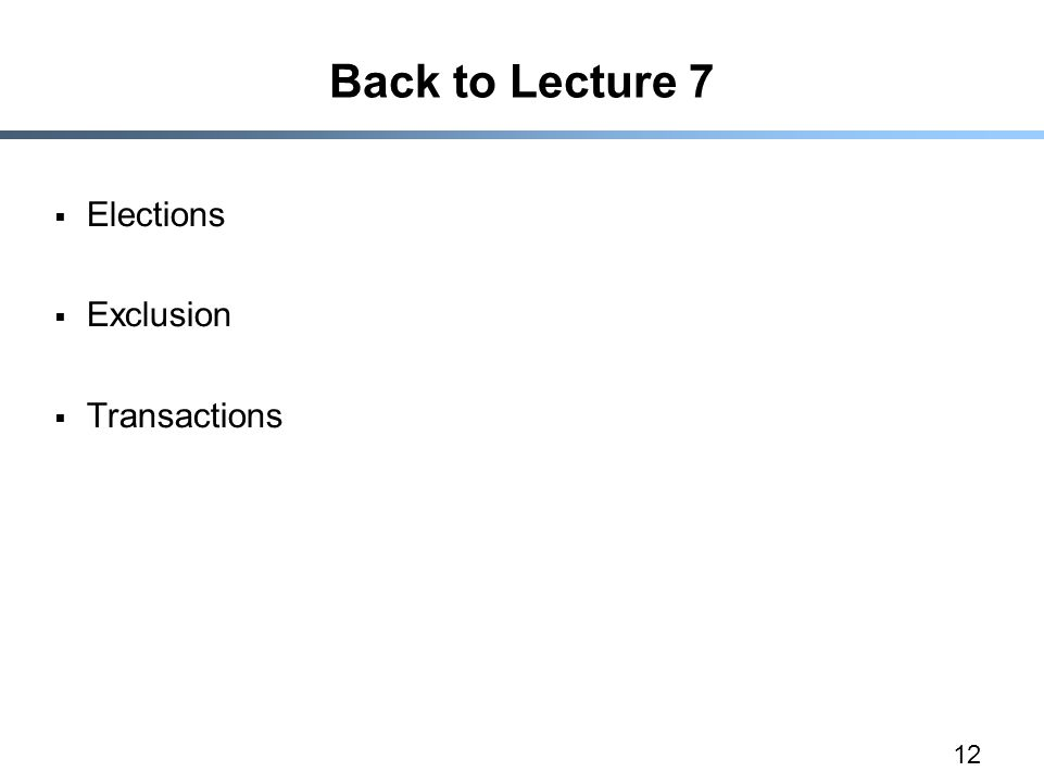 12 Back to Lecture 7  Elections  Exclusion  Transactions